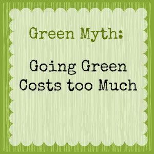 Green Myth: Going Green Costs Too Much